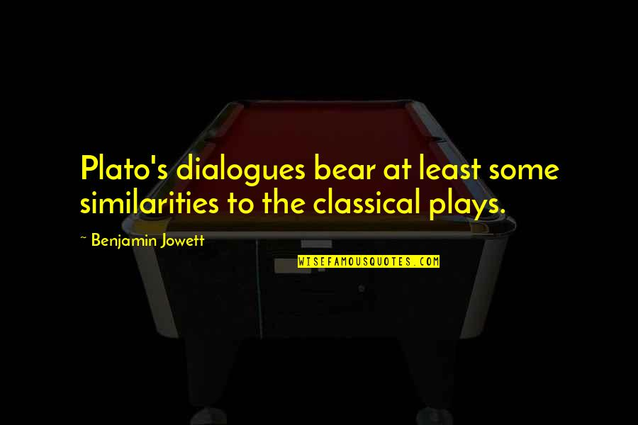 Plato Dialogues Quotes By Benjamin Jowett: Plato's dialogues bear at least some similarities to