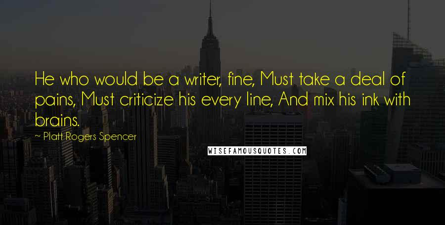 Platt Rogers Spencer quotes: He who would be a writer, fine, Must take a deal of pains, Must criticize his every line, And mix his ink with brains.