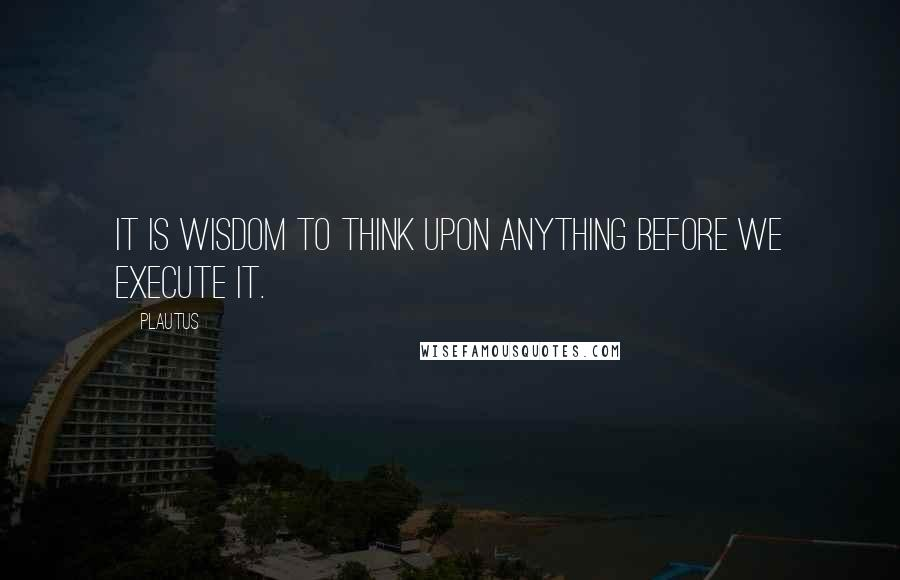 Plautus quotes: It is wisdom to think upon anything before we execute it.