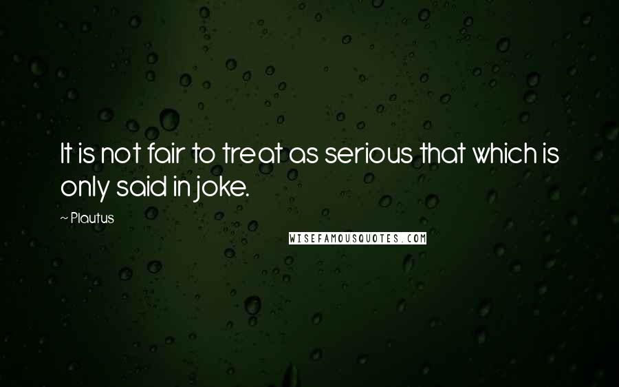 Plautus quotes: It is not fair to treat as serious that which is only said in joke.