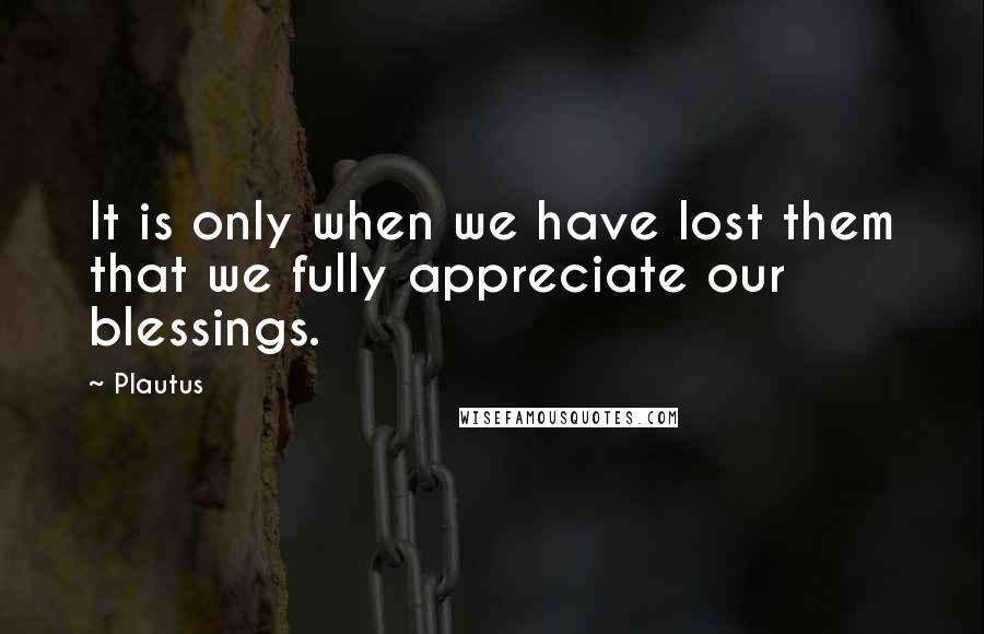 Plautus quotes: It is only when we have lost them that we fully appreciate our blessings.