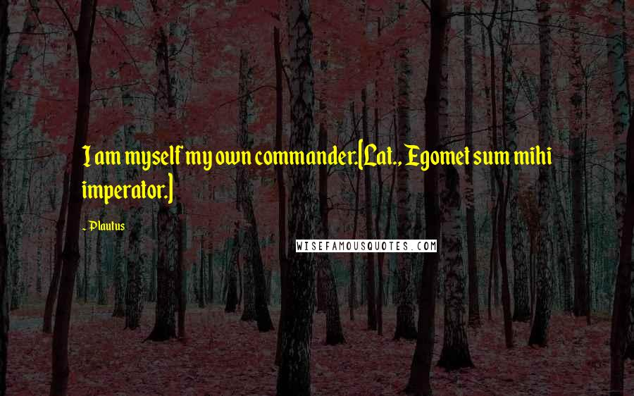 Plautus quotes: I am myself my own commander.[Lat., Egomet sum mihi imperator.]