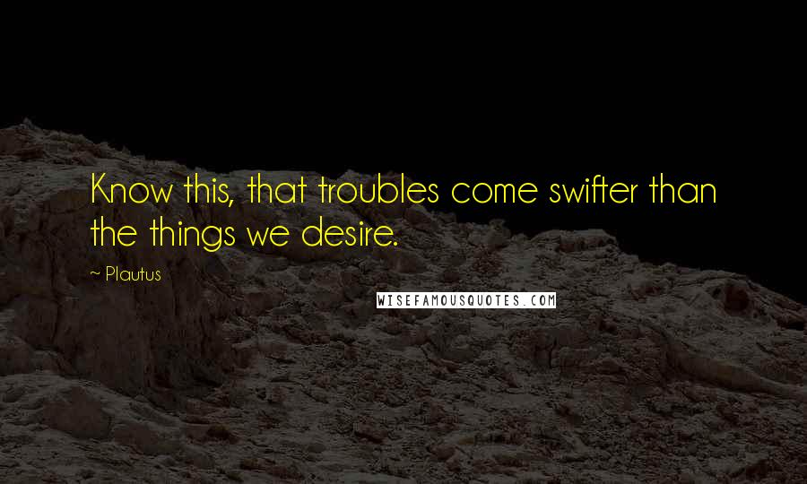 Plautus quotes: Know this, that troubles come swifter than the things we desire.