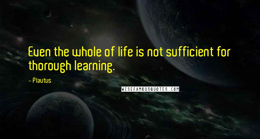 Plautus quotes: Even the whole of life is not sufficient for thorough learning.