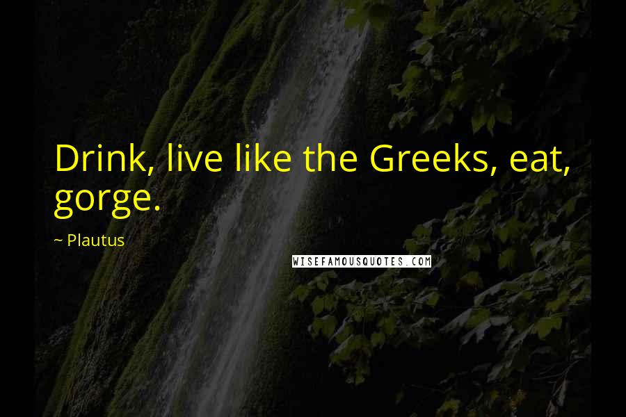 Plautus quotes: Drink, live like the Greeks, eat, gorge.