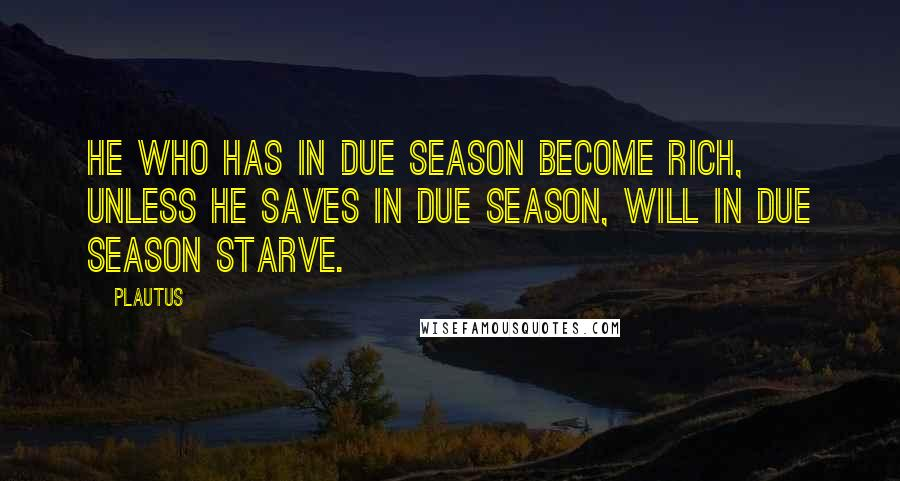 Plautus quotes: He who has in due season become rich, unless he saves in due season, will in due season starve.