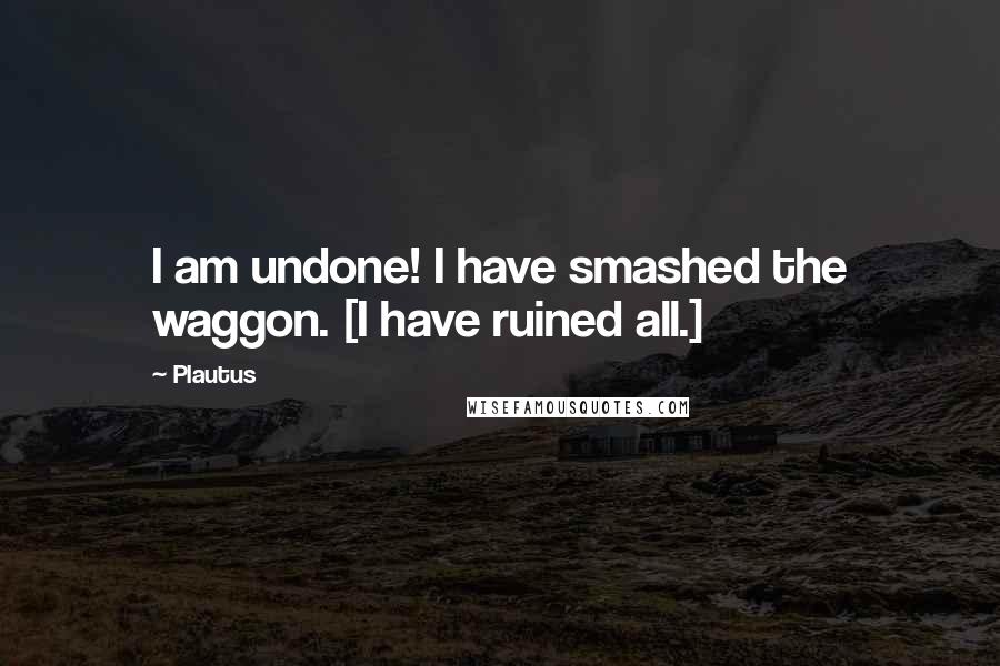 Plautus quotes: I am undone! I have smashed the waggon. [I have ruined all.]