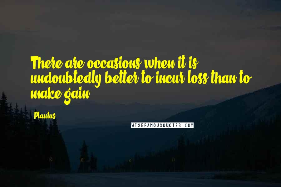 Plautus quotes: There are occasions when it is undoubtedly better to incur loss than to make gain.