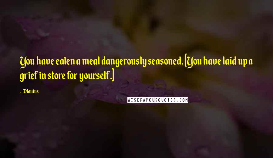 Plautus quotes: You have eaten a meal dangerously seasoned. [You have laid up a grief in store for yourself.]