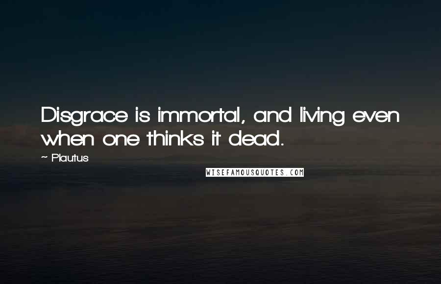 Plautus quotes: Disgrace is immortal, and living even when one thinks it dead.