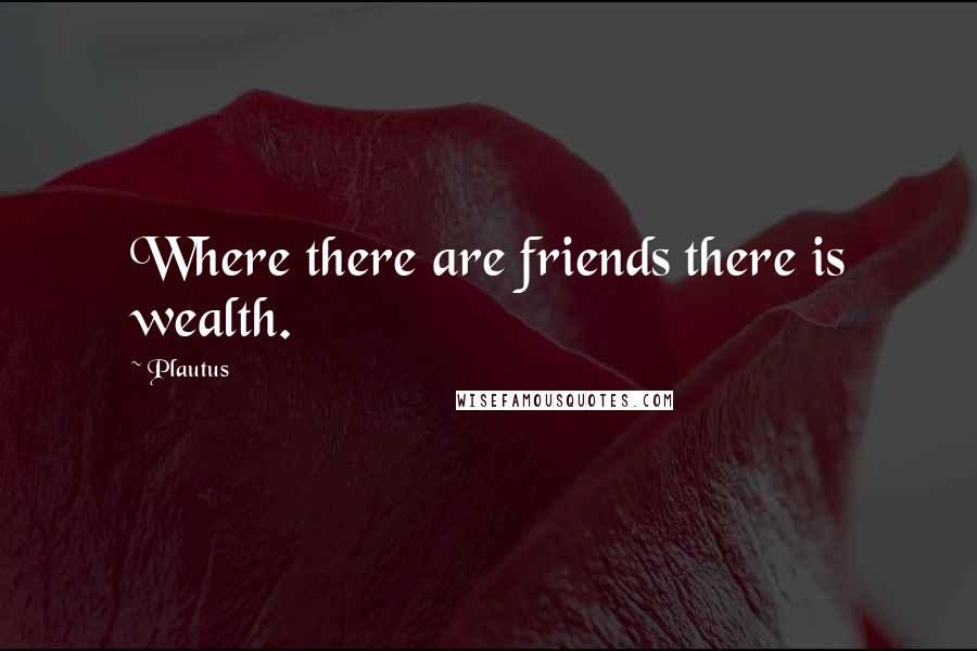 Plautus quotes: Where there are friends there is wealth.