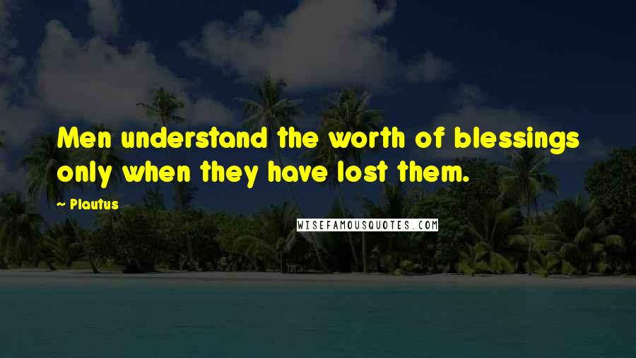Plautus quotes: Men understand the worth of blessings only when they have lost them.