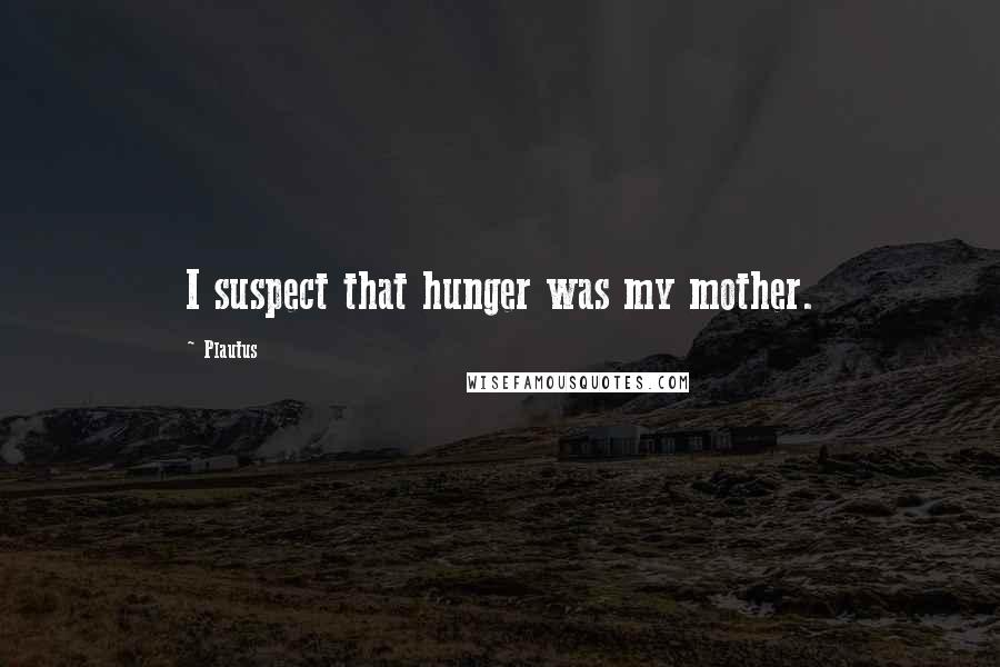 Plautus quotes: I suspect that hunger was my mother.