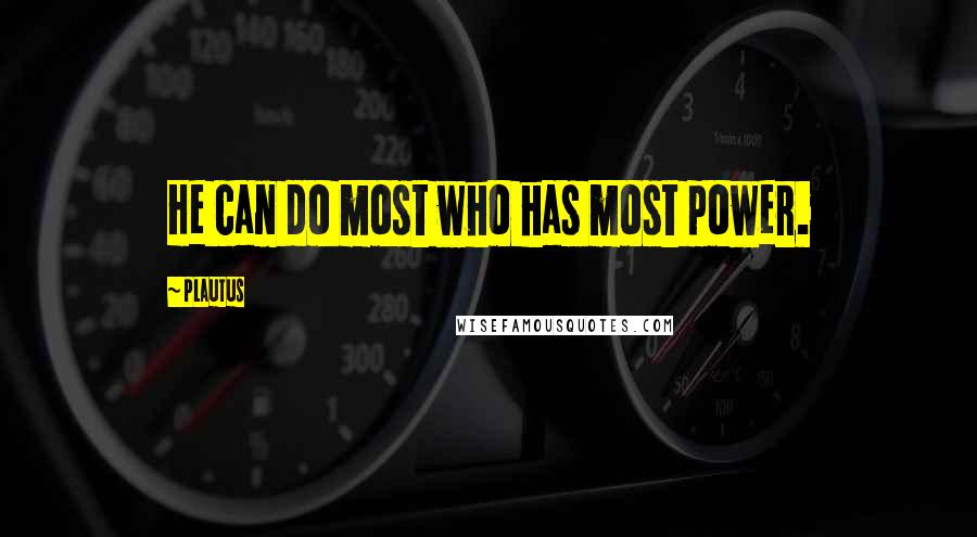 Plautus quotes: He can do most who has most power.