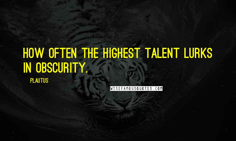 Plautus quotes: How often the highest talent lurks in obscurity.