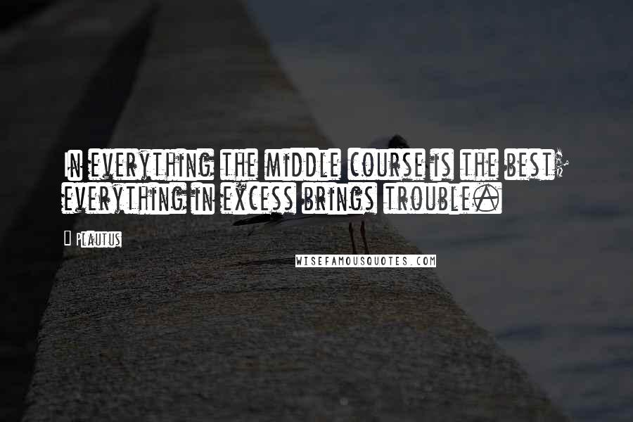 Plautus quotes: In everything the middle course is the best; everything in excess brings trouble.