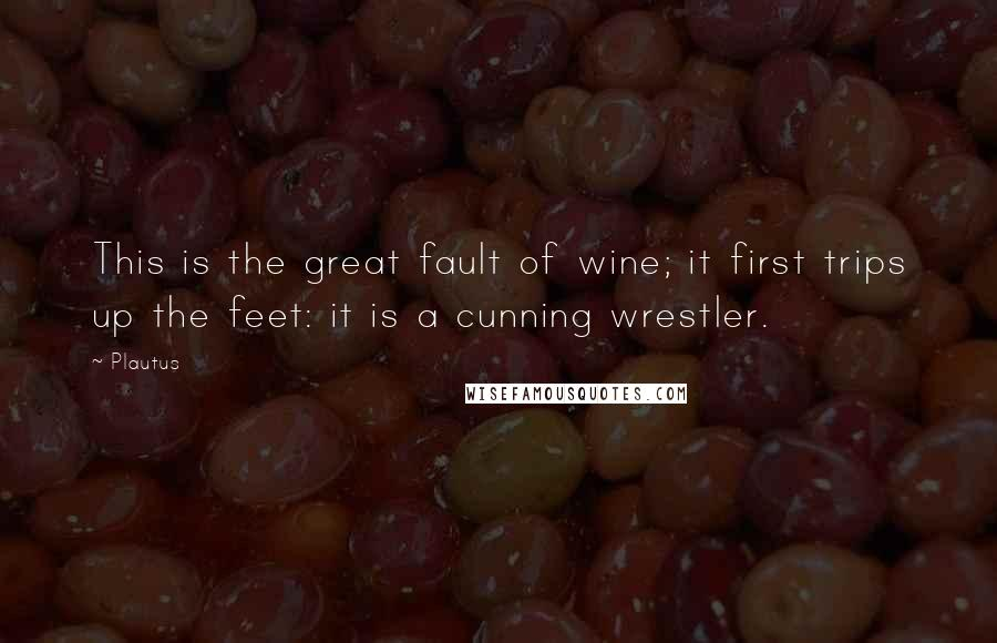Plautus quotes: This is the great fault of wine; it first trips up the feet: it is a cunning wrestler.