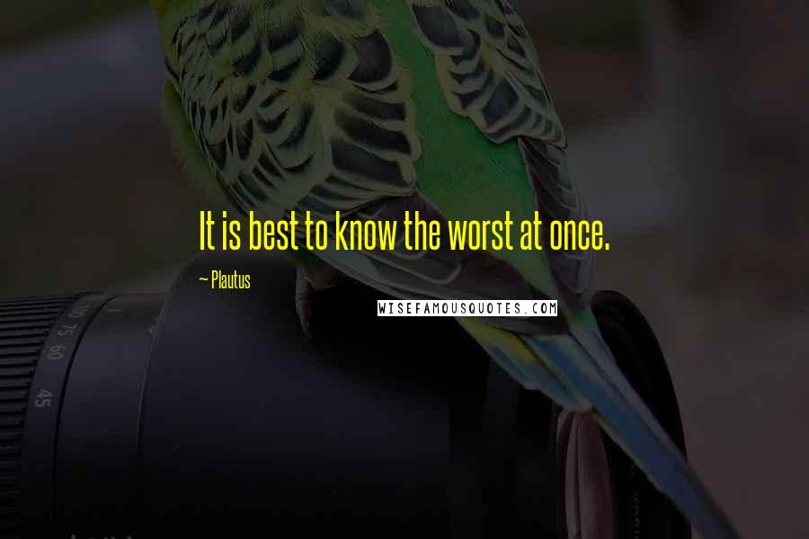 Plautus quotes: It is best to know the worst at once.