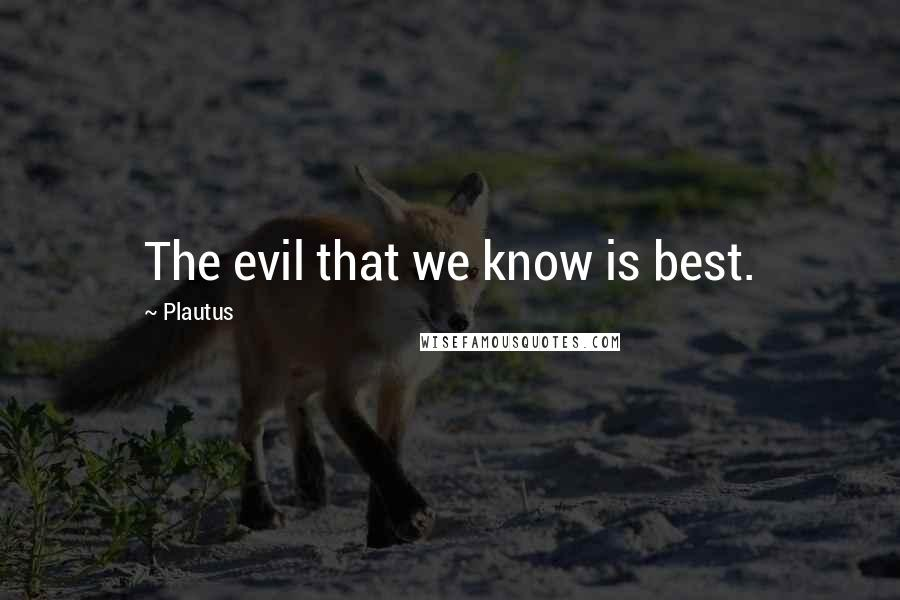 Plautus quotes: The evil that we know is best.