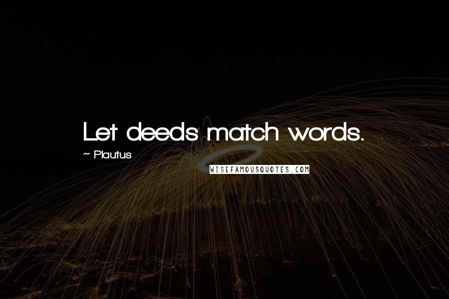 Plautus quotes: Let deeds match words.