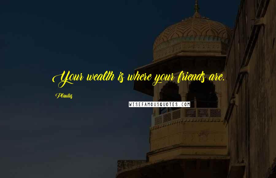 Plautus quotes: Your wealth is where your friends are.