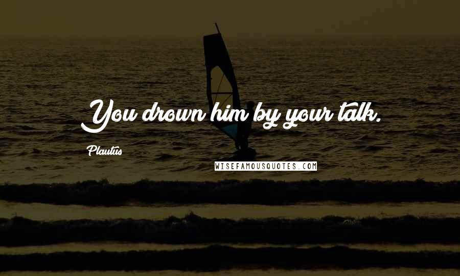 Plautus quotes: You drown him by your talk.