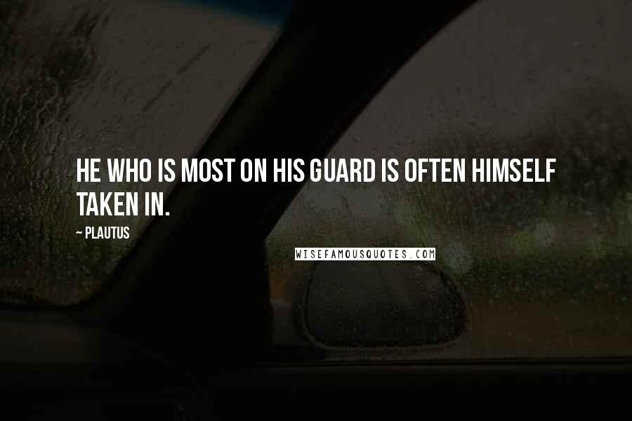 Plautus quotes: He who is most on his guard is often himself taken in.