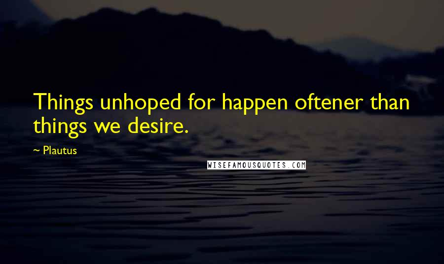 Plautus quotes: Things unhoped for happen oftener than things we desire.