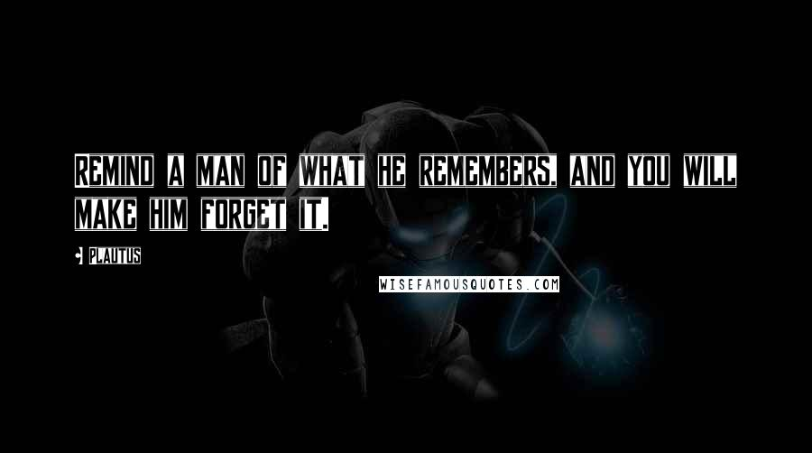 Plautus quotes: Remind a man of what he remembers, and you will make him forget it.