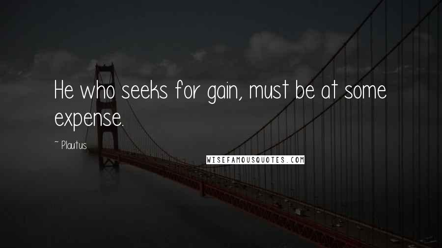 Plautus quotes: He who seeks for gain, must be at some expense.