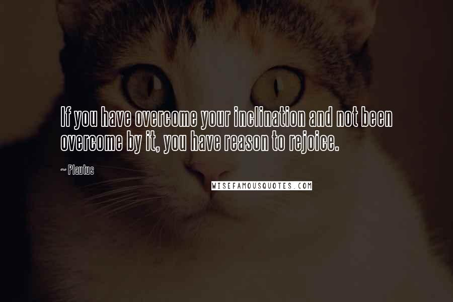 Plautus quotes: If you have overcome your inclination and not been overcome by it, you have reason to rejoice.