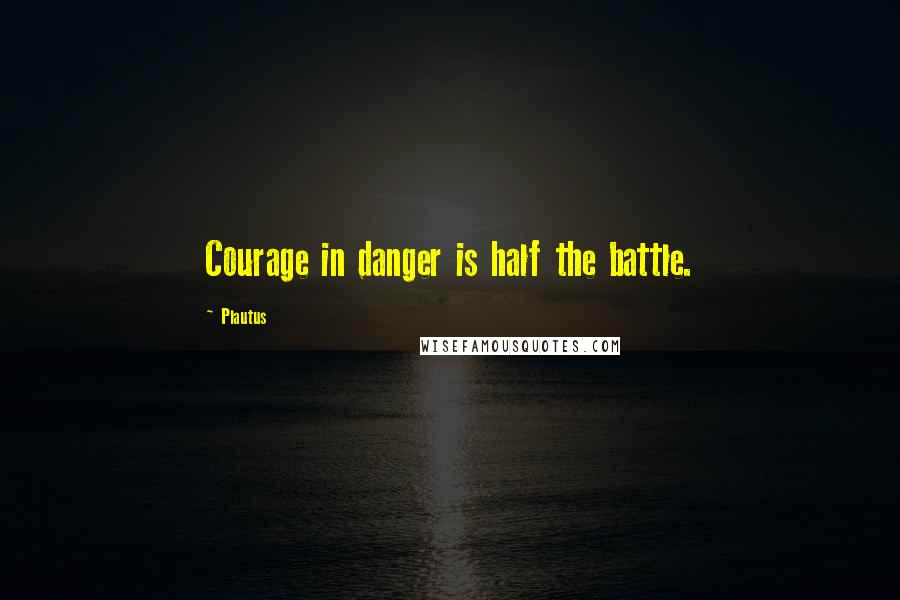 Plautus quotes: Courage in danger is half the battle.