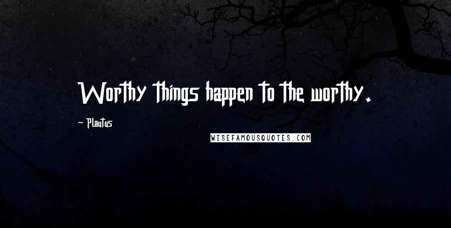 Plautus quotes: Worthy things happen to the worthy.