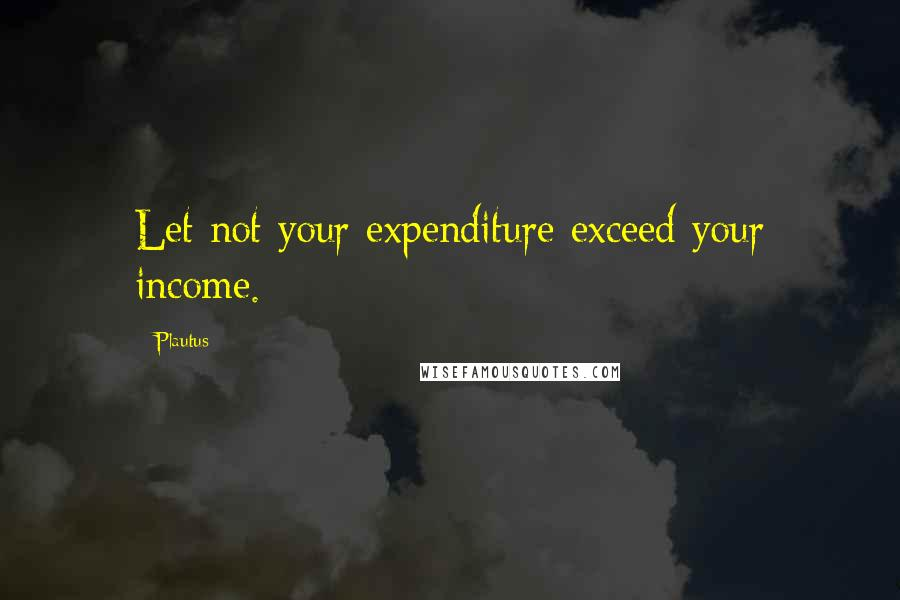 Plautus quotes: Let not your expenditure exceed your income.