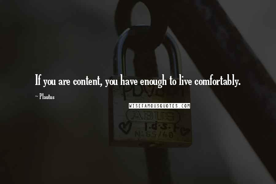 Plautus quotes: If you are content, you have enough to live comfortably.