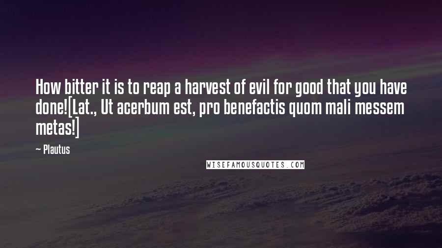Plautus quotes: How bitter it is to reap a harvest of evil for good that you have done![Lat., Ut acerbum est, pro benefactis quom mali messem metas!]