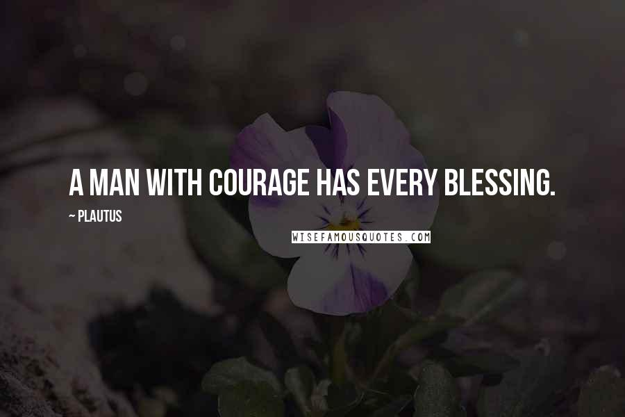 Plautus quotes: A man with courage has every blessing.