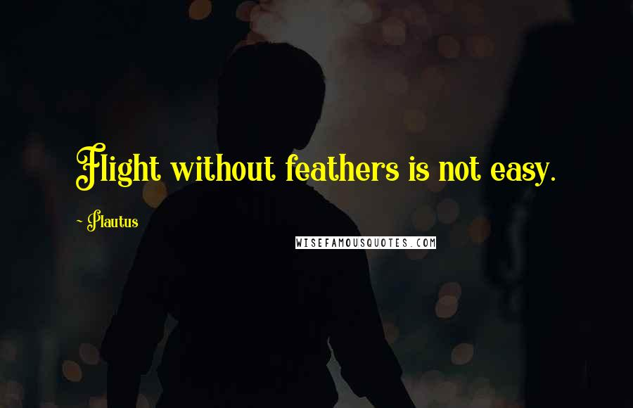 Plautus quotes: Flight without feathers is not easy.
