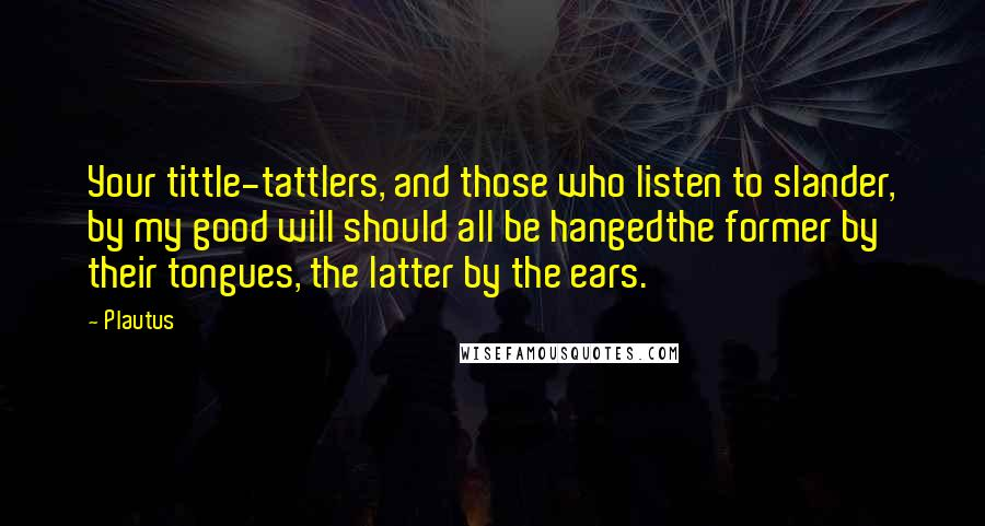 Plautus quotes: Your tittle-tattlers, and those who listen to slander, by my good will should all be hangedthe former by their tongues, the latter by the ears.