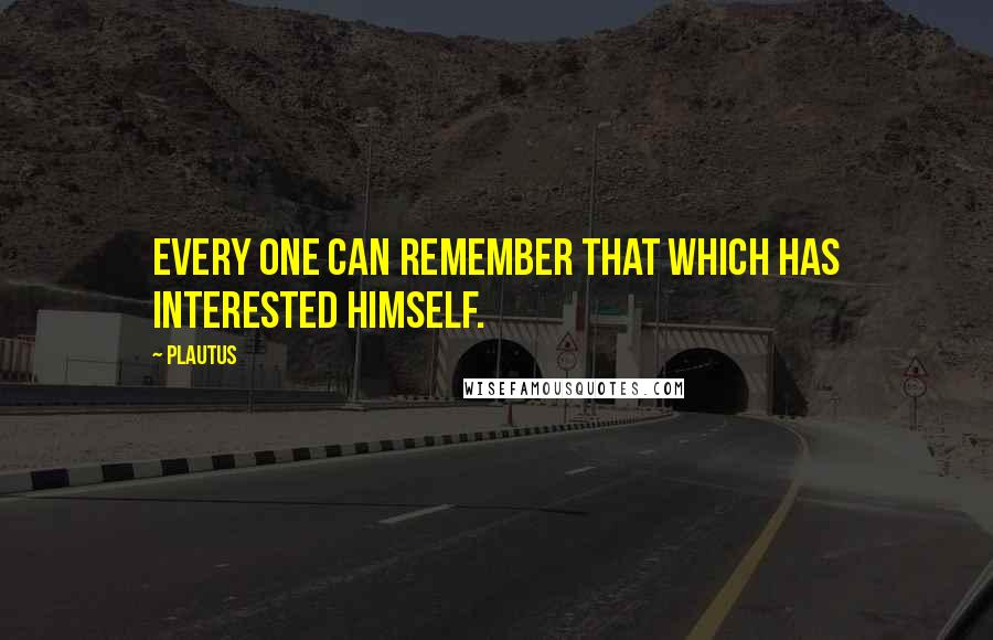 Plautus quotes: Every one can remember that which has interested himself.