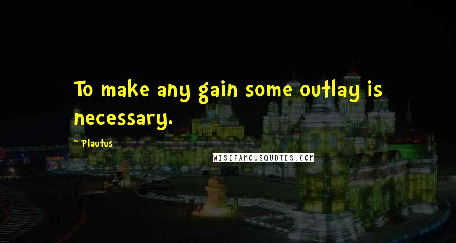 Plautus quotes: To make any gain some outlay is necessary.