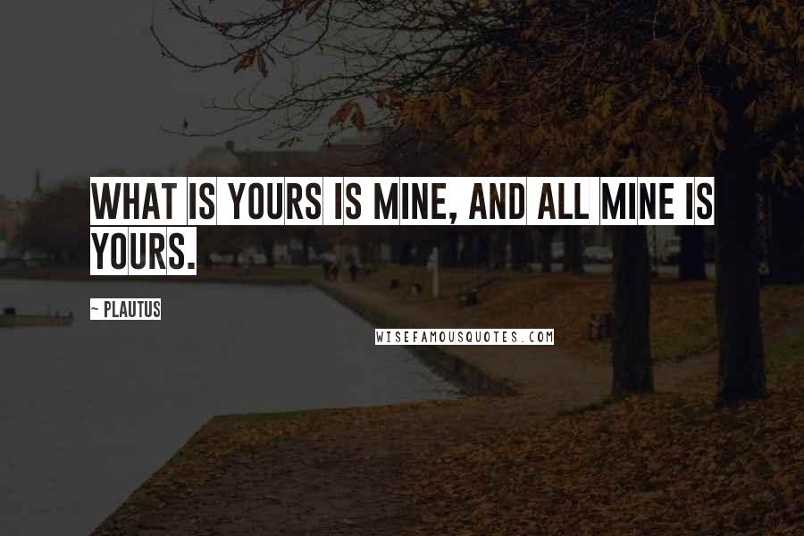 Plautus quotes: What is yours is mine, and all mine is yours.