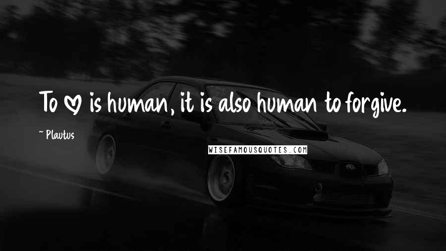Plautus quotes: To love is human, it is also human to forgive.