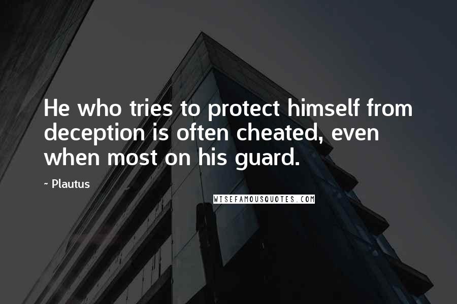 Plautus quotes: He who tries to protect himself from deception is often cheated, even when most on his guard.