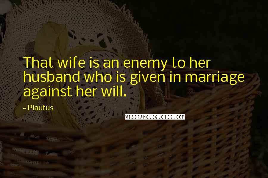 Plautus quotes: That wife is an enemy to her husband who is given in marriage against her will.