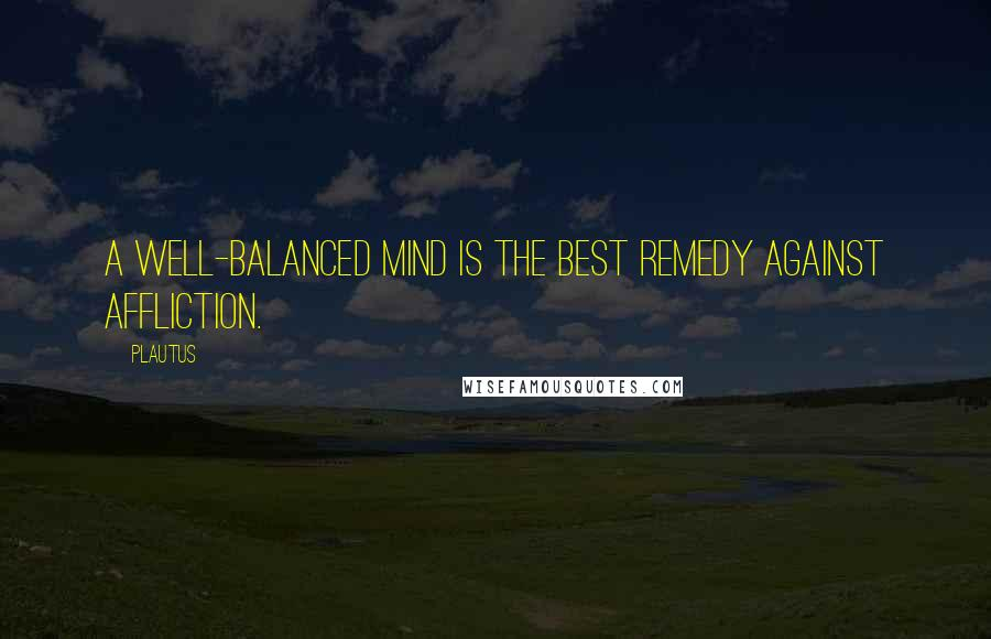 Plautus quotes: A well-balanced mind is the best remedy against affliction.
