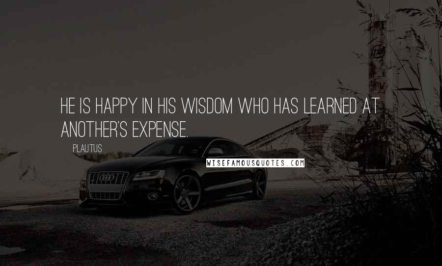 Plautus quotes: He is happy in his wisdom who has learned at another's expense.