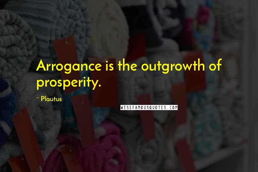 Plautus quotes: Arrogance is the outgrowth of prosperity.