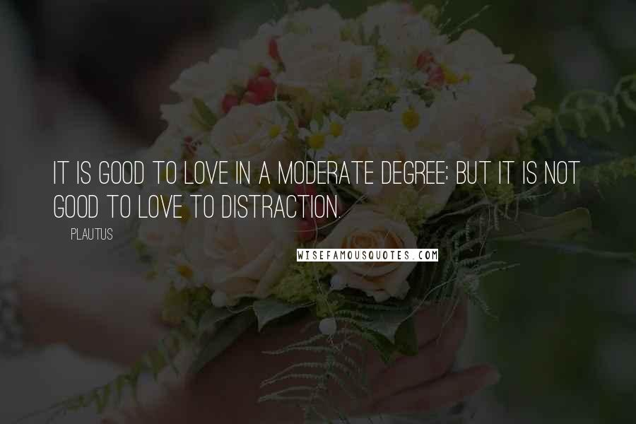 Plautus quotes: It is good to love in a moderate degree; but it is not good to love to distraction.