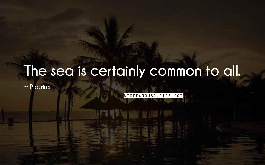 Plautus quotes: The sea is certainly common to all.